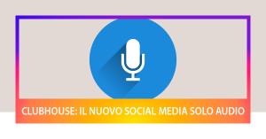 Clubhouse: il nuovo social media con solo contenuti audio
