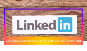 Linkedin Learning Hub, la piattaforma di creazione di competenze
