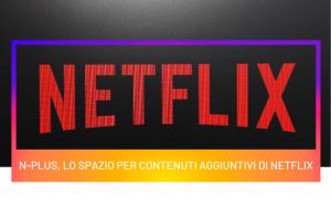 N-Plus, lo spazio per contenuti aggiuntivi di Netflix