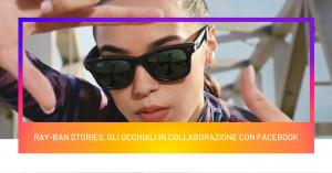 Ray-Ban Stories, gli occhiali in collaborazione con Facebook
