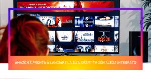 Amazon è pronta a lanciare la sua Smart TV con Alexa integrato